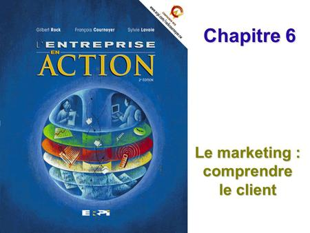 Le marketing : comprendre le client Chapitre 6. Chapitre 6 Le marketing : comprendre le client Diapositive 2© ERPI – L'entreprise en action, 2e édition.