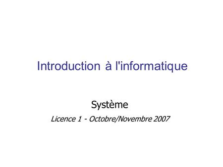 Introduction à l'informatique Système Licence 1 - Octobre/Novembre 2007.