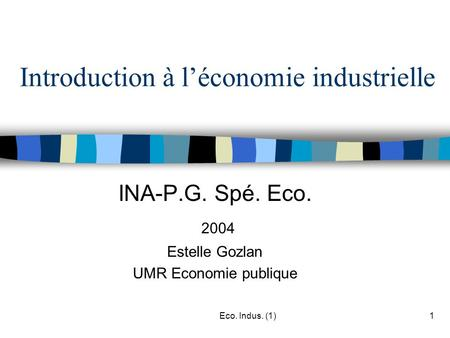 Eco. Indus. (1)1 Introduction à l'économie industrielle INA-P.G. Spé. Eco. 2004 Estelle Gozlan UMR Economie publique.