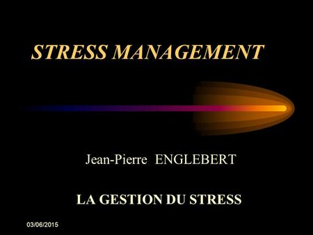 03/06/2015 STRESS MANAGEMENT Jean-Pierre ENGLEBERT LA GESTION DU STRESS.