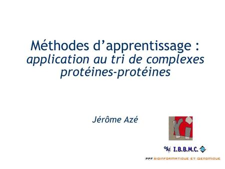 Méthodes d'apprentissage : application au tri de complexes protéines-protéines Jérôme Azé.