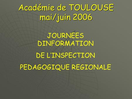 Académie de TOULOUSE mai/juin 2006 JOURNEES DINFORMATION DE L'INSPECTION PEDAGOGIQUE REGIONALE.