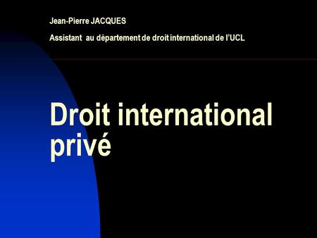 Jean-Pierre JACQUES Assistant au département de droit international de l'UCL Droit international privé.