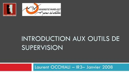 INTRODUCTION AUX OUTILS DE SUPERVISION Laurent OCCHIALI – IR3– Janvier 2008.