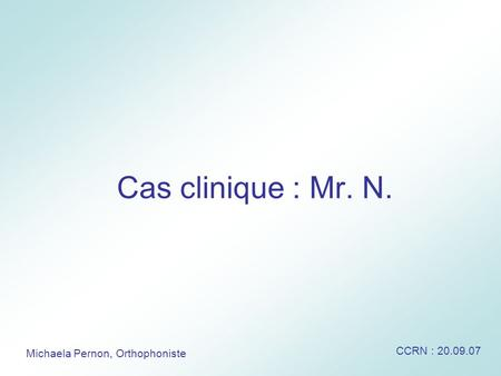 Cas clinique : Mr. N. CCRN : 20.09.07 Michaela Pernon, Orthophoniste.