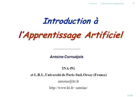 1 Cornuéjols 1- Introduction à l'apprentissage 11/12/06 Antoine Cornuéjols l'Apprentissage Artificiel Introduction à l'Apprentissage Artificiel INA-PG.