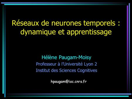 Réseaux de neurones temporels : dynamique et apprentissage Hélène Paugam-Moisy Professeur à l'Université Lyon 2 Institut des Sciences Cognitives