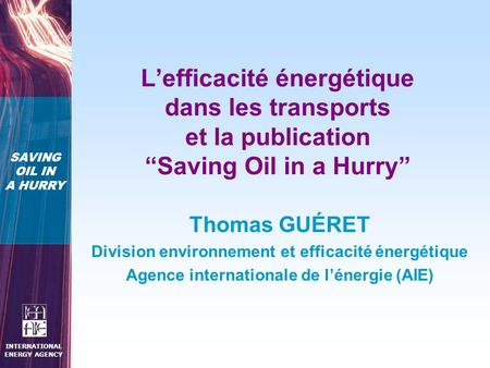 "SAVING OIL IN A HURRY INTERNATIONAL ENERGY AGENCY L'efficacité énergétique dans les transports et la publication ""Saving Oil in a Hurry"" Thomas GUÉRET."
