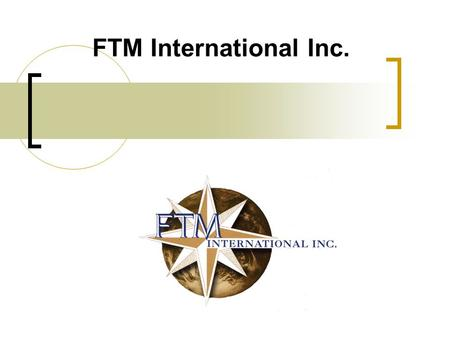 FTM International Inc.. Table des Matières Qui est FTM International? Structure de la compagnie Rail Action FTM Capital Intra SE Industries.