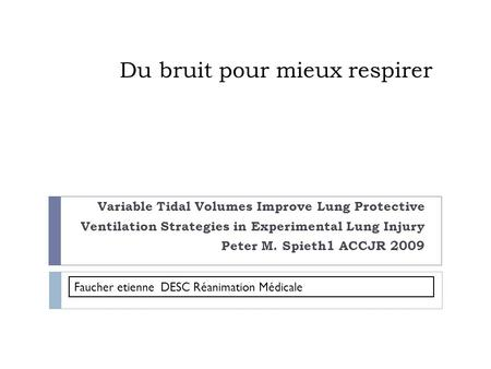 Du bruit pour mieux respirer Variable Tidal Volumes Improve Lung Protective Ventilation Strategies in Experimental Lung Injury Peter M. Spieth1 ACCJR 2009.