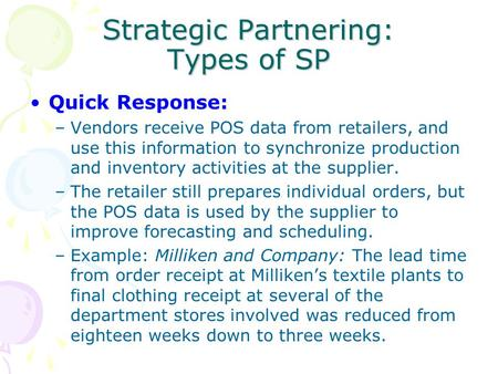 Strategic Partnering: Types of SP Quick Response: –Vendors receive POS data from retailers, and use this information to synchronize production and inventory.