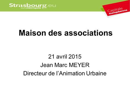 Maison des associations 21 avril 2015 Jean Marc MEYER Directeur de l'Animation Urbaine.