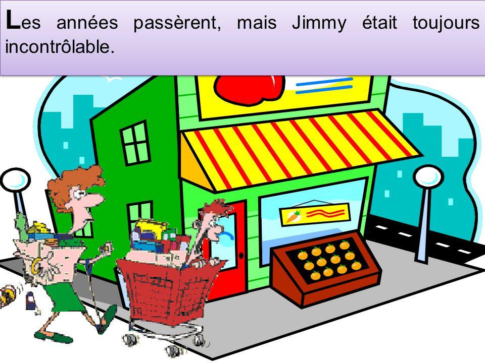 L es années passèrent, mais Jimmy était toujours incontrôlable.
