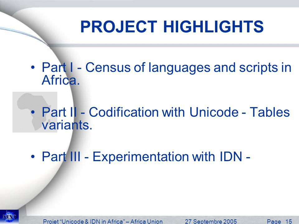 Projet Unicode & IDN in Africa – Africa Union27 Septembre 2005 Page 16 Description et cadrage du projet Project Highlights Part I - Census –Census of languages and scripts in Africa - Written languages, oral languages, etc..