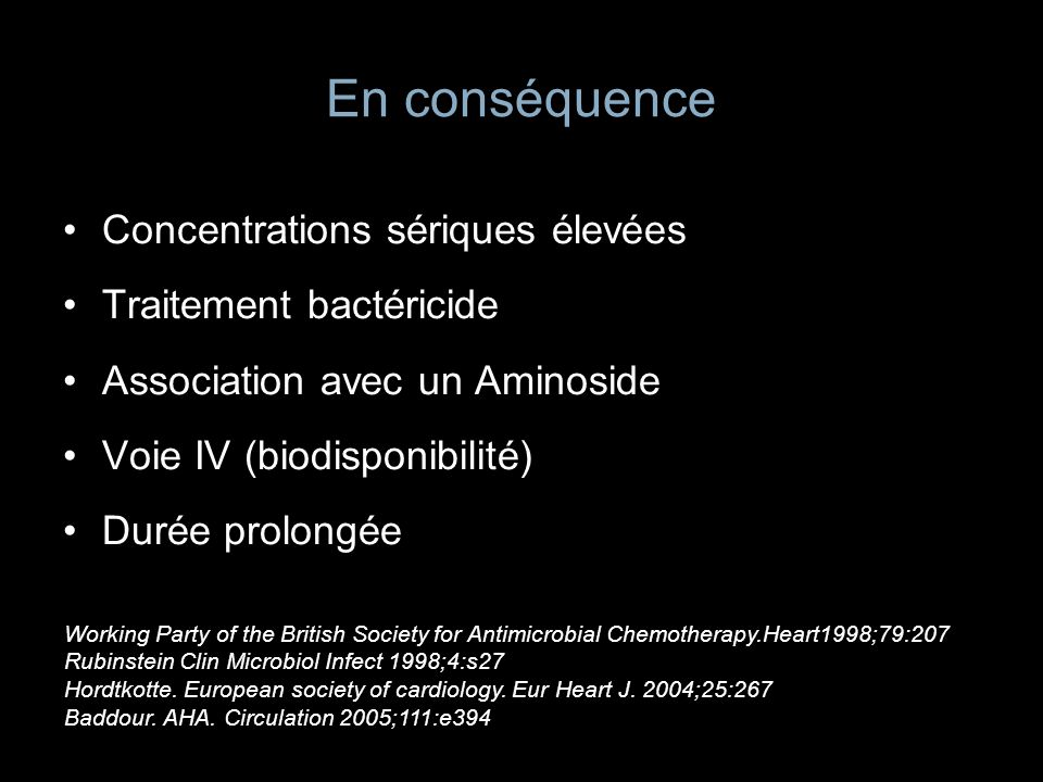 Les streptocoques Peni G ou A + gentamicine Posologie et durée pénicilline fonction de la CMI: –Sensibilité réduite: 0,1CMI0,5mg/l –Entérocoque, streptocoques déficients, strepto CMI>0,5mg/l EI valve native, non compliquée= 4s monothérapie EI compliquée / Prothèse = 6 semaines Haut niveau de résistance aux Aminosides= 8s de monoT.