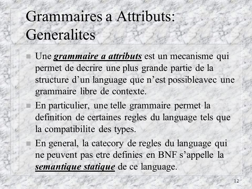 13 Grammaires a Attributs: Definitions n Une grammaire a attribut est une grammaire avec les additions suivantes: – Chaque symbole de la grammaire est associe a un ensemble dattributs divise en deux sous- ensembles: les attributs synthetises, qui passent linformation semantique vers le haut de larbre; et les attributs inherites, qui la passent vers le bas.