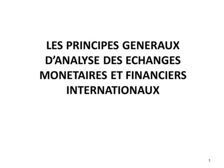 LES PRINCIPES GENERAUX D'ANALYSE DES ECHANGES MONETAIRES ET FINANCIERS INTERNATIONAUX 1.