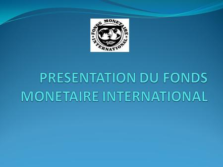 PRESENTATION DU FONDS MONETAIRE INTERNATIONAL