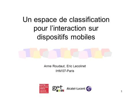 1 Un espace de classification pour l'interaction sur dispositifs mobiles Anne Roudaut, Eric Lecolinet IHM'07-Paris.