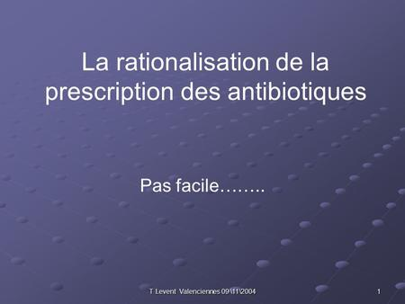 T Levent Valenciennes 09 \11\2004 1 La rationalisation de la prescription des antibiotiques Pas facile……..