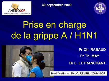 1 Prise en charge de la grippe A / H1N1 30 septembre 2009 Pr Th. MAY Pr Ch. RABAUD Dr L. LETRANCHANT Modifications : Dr JC. REVEIL, 2009-10-05.