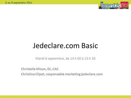 Jedeclare.com Basic Mardi 6 septembre, de 14 h 00 à 15 h 30 Christelle Mizun, EC, CAC Christine Clipet, responsable marketing jedeclare.com.