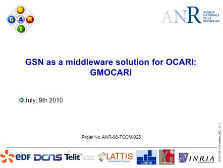 Projet No. ANR-06-TCOM-025 © OCARI Consortium, 2007-2010 GSN as a middleware solution for OCARI: GMOCARI  July, 9th 2010.