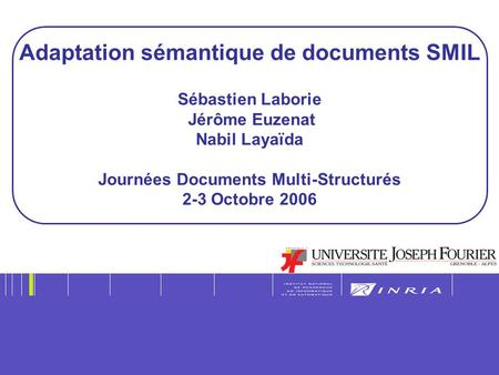 1 Adaptation sémantique de documents SMIL Sébastien Laborie Jérôme Euzenat Nabil Layaïda Journées Documents Multi-Structurés 2-3 Octobre 2006.