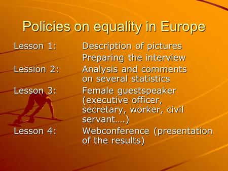 Policies on equality in Europe Lesson 1:Description of pictures Preparing the interview Lession 2:Analysis and comments on several statistics Lesson 3:Female.