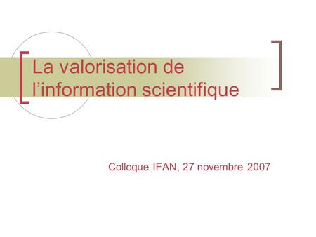 La valorisation de l'information scientifique Colloque IFAN, 27 novembre 2007.