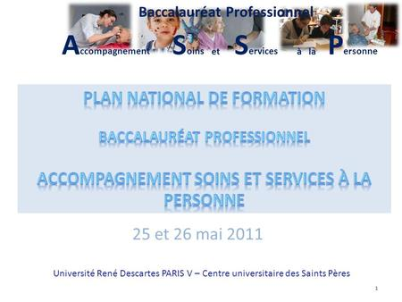 S oins S ervices P ersonne Plan National de Formation A ccompagnement Baccalauréat Professionnel à laet 1 25 et 26 mai 2011 Université René Descartes PARIS.