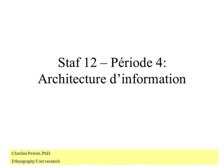 Staf 12 – Période 4: Architecture d'information Charline Poirier, PhD Ethnography/User research.