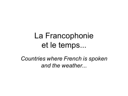La Francophonie et le temps... Countries where French is spoken and the weather...