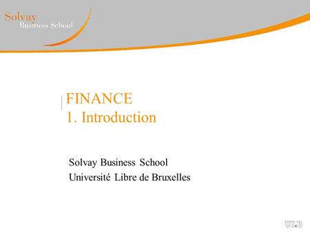 FINANCE 1. Introduction Solvay Business School Université Libre de Bruxelles.