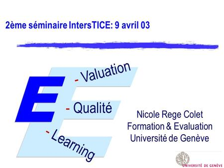 2ème séminaire IntersTICE: 9 avril 03 - Valuation - Learning - Qualité Nicole Rege Colet Formation & Evaluation Université de Genève.