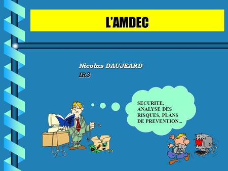 L'AMDEC Nicolas DAUJEARD IR3 SECURITE, ANALYSE DES RISQUES, PLANS DE PREVENTION...