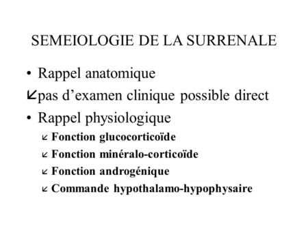 SEMEIOLOGIE DE LA SURRENALE Rappel anatomique åpas d'examen clinique possible direct Rappel physiologique å Fonction glucocorticoïde å Fonction minéralo-corticoïde.