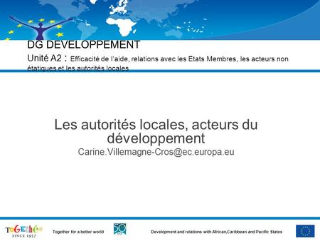 Development and relations with African,Caribbean and Pacific StatesTogether for a better world DG DEVELOPPEMENT Unité A2 : Efficacité de l'aide, relations.