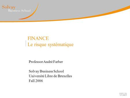FINANCE Le risque systématique Professor André Farber Solvay Business School Université Libre de Bruxelles Fall 2006.