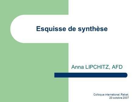 Colloque international, Rabat, 20 octobre 2007 Esquisse de synthèse Anna LIPCHITZ, AFD.