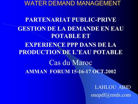 WATER DEMAND MANAGEMENT WATER DEMAND MANAGEMENT PARTENARIAT PUBLIC-PRIVE GESTION DE LA DEMANDE EN EAU POTABLE ET EXPERIENCE PPP DANS DE LA PRODUCTION DE.