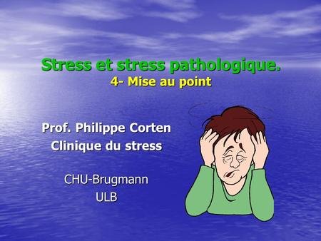 Stress et stress pathologique. 4- Mise au point Prof. Philippe Corten Clinique du stress CHU-BrugmannULB.