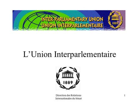 Direction des Relations Internationales du Sénat 1 L'Union Interparlementaire.