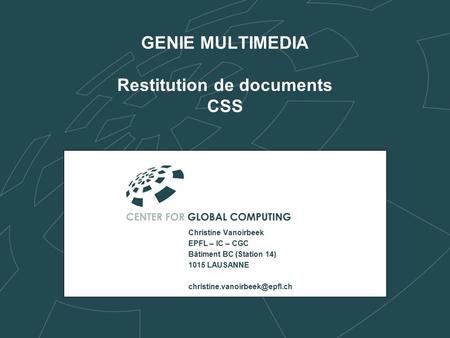 GENIE MULTIMEDIA Restitution de documents CSS Christine Vanoirbeek EPFL – IC – CGC Bâtiment BC (Station 14) 1015 LAUSANNE