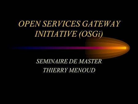 OPEN SERVICES GATEWAY INITIATIVE (OSGi) SEMINAIRE DE MASTER THIERRY MENOUD.