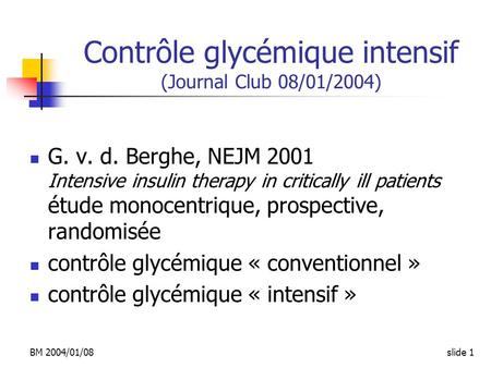 BM 2004/01/08slide 1 Contrôle glycémique intensif (Journal Club 08/01/2004) G. v. d. Berghe, NEJM 2001 Intensive insulin therapy in critically ill patients.