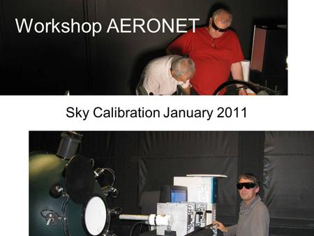 "Sky Calibration January 2011 Workshop AERONET. LOA Spheres sisters The calibrations are made in a dark room. This room is not rigorously ""clean"", but."