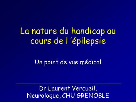 La nature du handicap au cours de l 'épilepsie Un point de vue médical Dr Laurent Vercueil, Neurologue, CHU GRENOBLE.