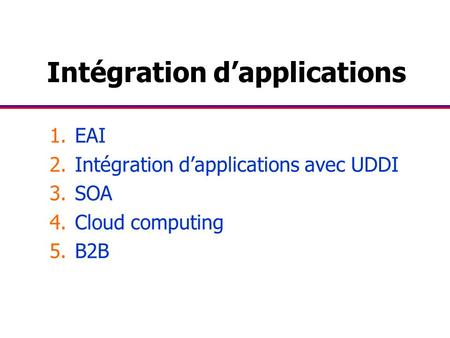 Intégration d'applications 1.EAI 2.Intégration d'applications avec UDDI 3.SOA 4.Cloud computing 5.B2B.