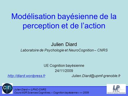 Julien Diard — LPNC-CNRS Cours M2R Sciences Cognitives, « Cognition bayésienne » — 2009 Modélisation bayésienne de la perception et de l'action Julien.